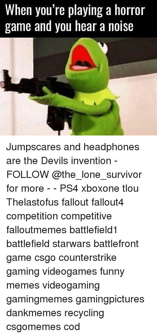 horror games: When you're playing a horror  game and you hear a noise Jumpscares and headphones are the Devils invention - FOLLOW @the_lone_survivor for more - - PS4 xboxone tlou Thelastofus fallout fallout4 competition competitive falloutmemes battlefield1 battlefield starwars battlefront game csgo counterstrike gaming videogames funny memes videogaming gamingmemes gamingpictures dankmemes recycling csgomemes cod