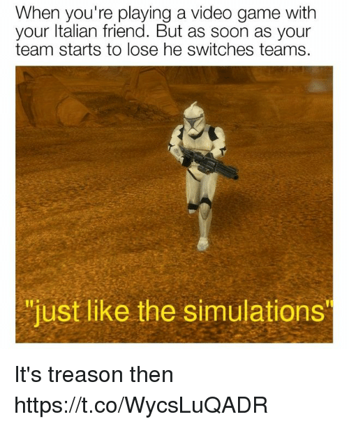 """Soon..., Game, and Video: When you're playing a video game with  your ltalian friend. But as soon as your  team starts to lose he switches teams.  """"just like the simulations It's treason then https://t.co/WycsLuQADR"""