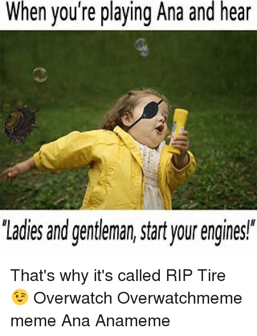 "Gentlemane: When you're playing Ana and h  'Ladies and gentleman, start your engines"" That's why it's called RIP Tire 😉 Overwatch Overwatchmeme meme Ana Anameme"