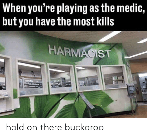 Medic: When you're playing as the medic,  but you have the most kills  HARMACIST hold on there buckaroo