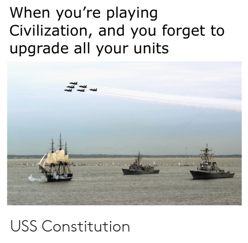 Constitution, Civilization, and Uss Constitution: When you're playing  Civilization, and you forget to  upgrade all your units  u/DiscoStu42 USS Constitution