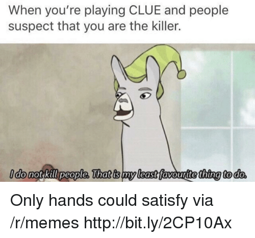 Satisfy: When you're playing CLUE and people  suspect that you are the killer.  ldo not kill people, That is my least favouritethina to do Only hands could satisfy via /r/memes http://bit.ly/2CP10Ax