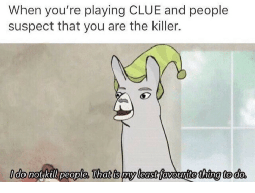 Clue, Thing, and You: When you're playing CLUE and people  suspect that you are the killer.  do not kill people. That is my least favourite thing to do  my least  thtng to do