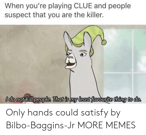Bilbo: When you're playing CLUE and people  suspect that you are the killer.  ldo not kill people, That is my least favouritethina to do Only hands could satisfy by Bilbo-Baggins-Jr MORE MEMES