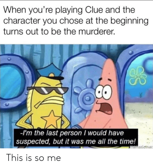 It Was Me: When you're playing Clue and the  character you chose at the beginning  turns out to be the murderer.  -I'm the last person I would have  suspected, but it was me all the time!  memauicner  8: This is so me