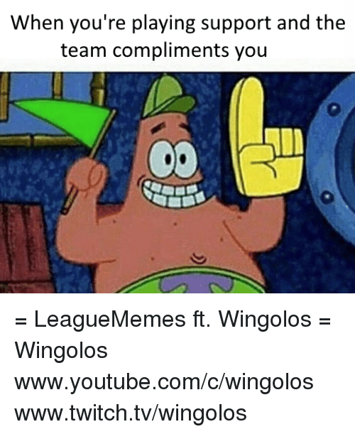 `Youtube Com: When you're playing support and the  team compliments you = LeagueMemes ft. Wingolos =  Wingolos www.youtube.com/c/wingolos www.twitch.tv/wingolos