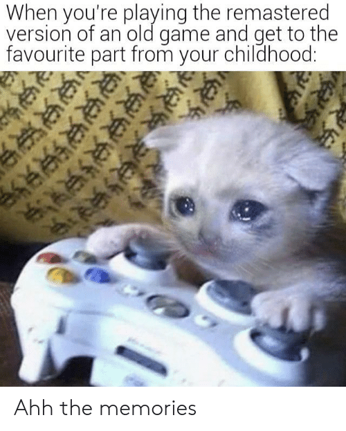 Game, Old, and Memories: When you're playing the remastered  version of an old game and get to the  favourite part from your childhood:  ल की ली Ahh the memories