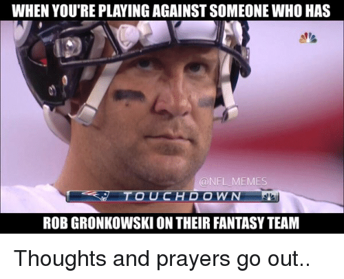 Rob Gronkowski: WHEN YOU'RE PLAYINGAGAINSTSOMEONE WHO HAS  @NEL MEMES  ROB GRONKOWSKI ON THEIR FANTASYTEAM Thoughts and prayers go out..