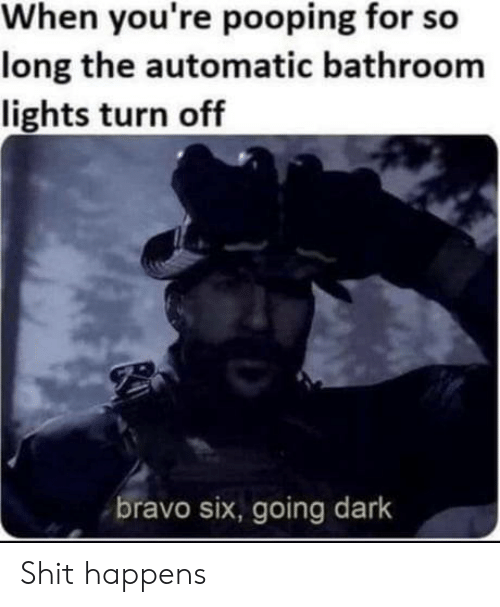 turn off: When you're pooping for so  long the automatic bathroom  lights turn off  bravo six, going dark Shit happens
