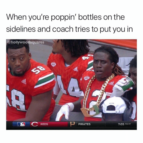 sidelines: When you're poppin' bottles on the  sidelines and coach tries to put you in  @hollywoodsquares  REDS  PIRATES  7:05 PM ET