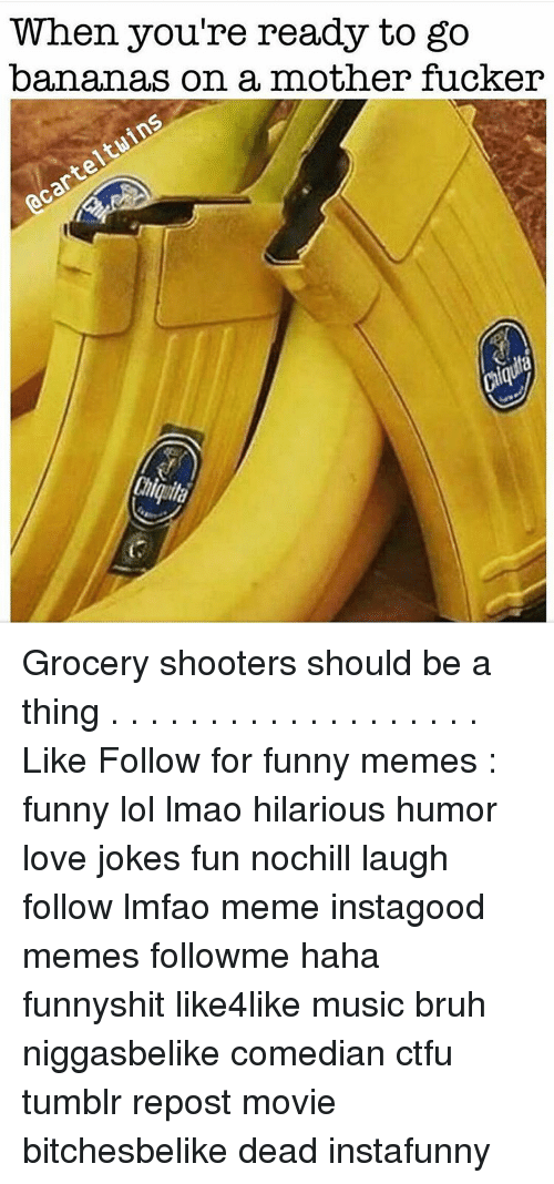 Memes, 🤖, and Shooter: When you're ready to go  bananas on a mother fucker Grocery shooters should be a thing . . . . . . . . . . . . . . . . . . . Like Follow for funny memes : funny lol lmao hilarious humor love jokes fun nochill laugh follow lmfao meme instagood memes followme haha funnyshit like4like music bruh niggasbelike comedian ctfu tumblr repost movie bitchesbelike dead instafunny