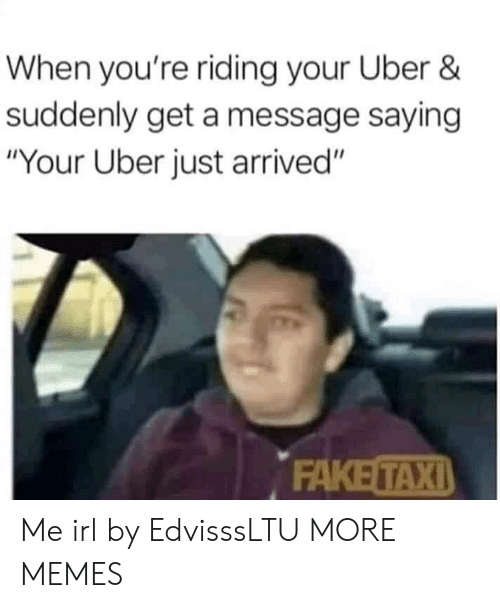 "Dank, Fake, and Memes: When you're riding your Uber &  suddenly get a message saying  ""Your Uber just arrived""  FAKE TAXI Me irl by EdvisssLTU MORE MEMES"