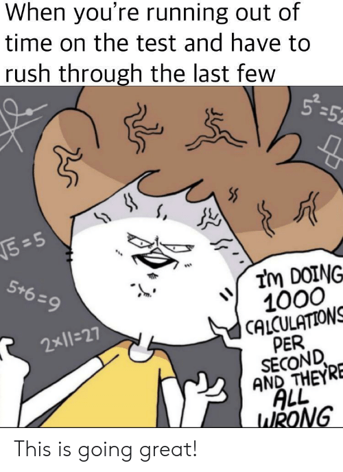 Rush, Test, and Time: When you're running out of  time on the test and have to  rush through the last few  5-5  =52  5=5  Im DOING  1000  CALCULATIONS  PER  SECOND  AND THEYRE  ALL  WRONG  5+6 9  2x11=27 This is going great!