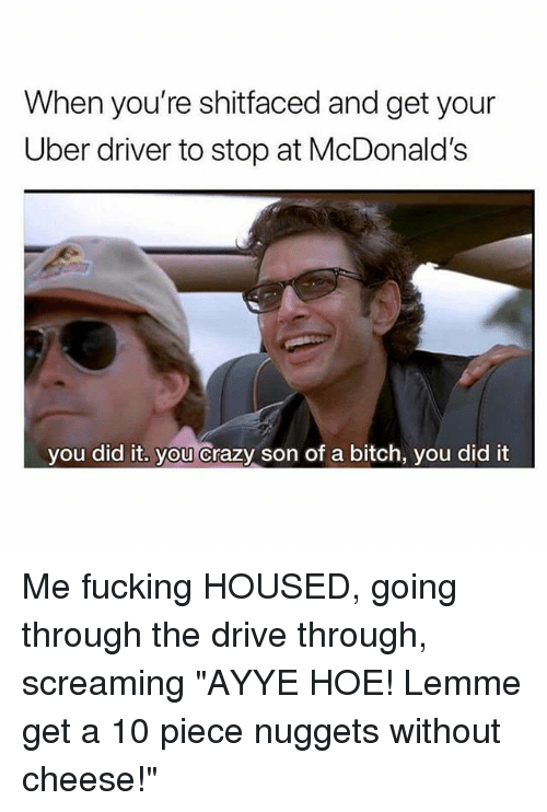 """Bitch, Crazy, and Fucking: When you're shitfaced and get your  Uber driver to stop at McDonald's  you did it. you Crazy son of a bitch, you did it Me fucking HOUSED, going through the drive through, screaming """"AYYE HOE! Lemme get a 10 piece nuggets without cheese!"""""""