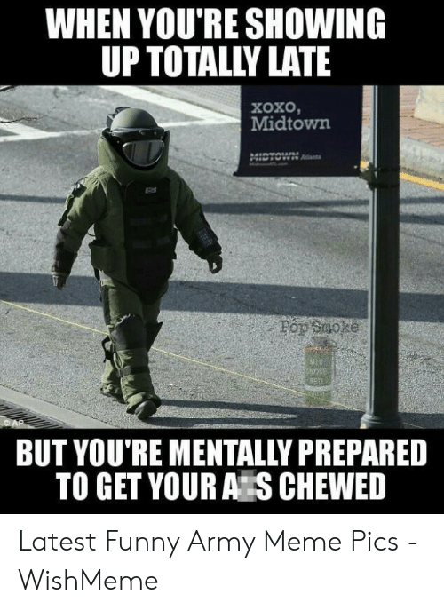 Funny Army Memes: WHEN YOU'RE SHOWING  UP TOTALLY LATE  XoxO  Midtown  :09 900ke  BUT YOU'RE MENTALLY PREPARED  TO GET YOUR A S CHEWED Latest Funny Army Meme Pics - WishMeme