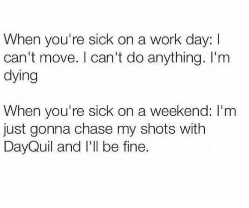 DayQuil: When you're sick on a work day: I  can't move. I can't do anything. I'm  dying  When you're sick on a weekend: I'm  just gonna chase my shots with  DayQuil and I'll be fine.