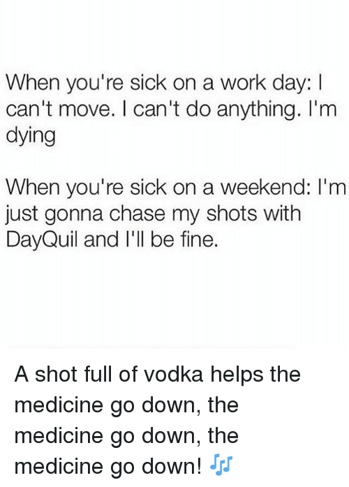 DayQuil: When you're sick on a work day: I  can't move. I can't do anything. I'm  dying  When you're sick on a weekend: I'm  just gonna chase my shots with  DayQuil and I'll be fine. A shot full of vodka helps the medicine go down, the medicine go down, the medicine go down! 🎶