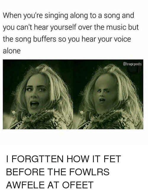 Fetli: When you're singing along to a song and  you can't hear yourself over the music but  the song buffers so you hear your voice  alone  @tragic posts I FORGTTEN HOW IT FET BEFORE THE FOWLRS AWFELE AT OFEET