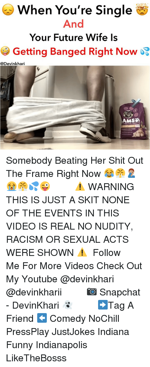 Future Wife: When You're Single  And  Your Future Wife ls  Getting Banged Right Now  @Devinkhari  AMS8  ROACTIVE HEALTH  Al Somebody Beating Her Shit Out The Frame Right Now 😂😤🤦🏽♂️😭😤💦😜 ━━━━━━━ ⚠️ WARNING THIS IS JUST A SKIT NONE OF THE EVENTS IN THIS VIDEO IS REAL NO NUDITY, RACISM OR SEXUAL ACTS WERE SHOWN ⚠️ ━━━━━━━ Follow Me For More Videos Check Out My Youtube @devinkhari @devinkharii ━━━━━━━ 📷 Snapchat - DevinKhari 👻 ━━━━━━━ ➡️Tag A Friend ⬅️ Comedy NoChill PressPlay JustJokes Indiana Funny Indianapolis LikeTheBosss
