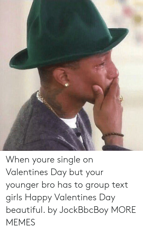 Happy Valentine: When youre single on Valentines Day but your younger bro has to group text girls Happy Valentines Day beautiful. by JockBbcBoy MORE MEMES