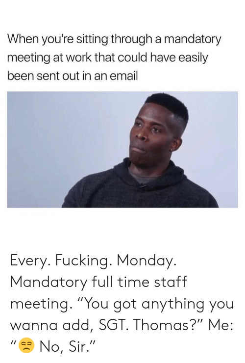 "mandatory: When you're sitting through a mandatory  meeting at work that could have easily  been sent out in an email Every. Fucking. Monday. Mandatory full time staff meeting. ""You got anything you wanna add, SGT. Thomas?"" Me: ""😒 No, Sir."""