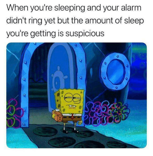 Suspicious: When you're sleeping and your alarm  didn't ring yet but the amount of sleep  you're getting is suspicious  2