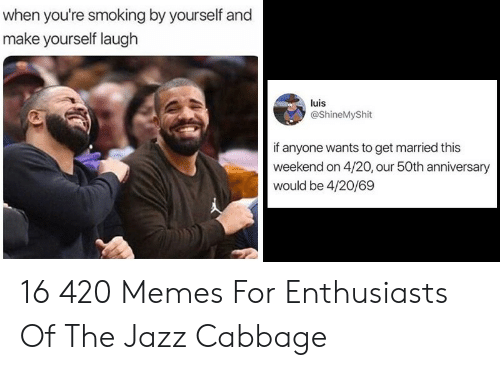 Memes, Smoking, and 4 20: when you're smoking by yourself and  make yourself laugh  luis  @ShineMyShit  if anyone wants to get married this  weekend on 4/20, our 50th anniversary  would be 4/20/69 16 420 Memes For Enthusiasts Of The Jazz Cabbage