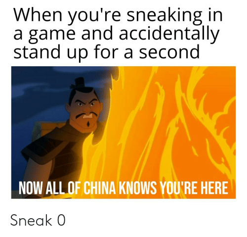 Now All Of China Knows: When you're sneaking in  a game and accidentally  stand up for a second  NOW ALL OF CHINA KNOWS YOU'RE HERE Sneak 0