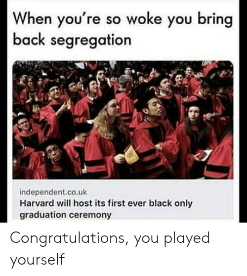 Congratulations you played yourself: When you're so woke you bring  back segregation  independent.co.uk  Harvard will host its first ever black only  graduation ceremony Congratulations, you played yourself