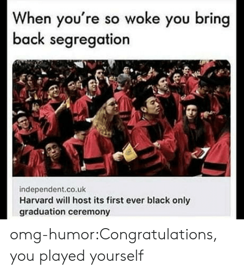 Congratulations you played yourself: When you're so woke you bring  back segregation  independent.co.uk  Harvard will host its first ever black only  graduation ceremony omg-humor:Congratulations, you played yourself