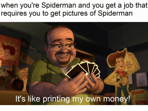 Printing: when you're Spiderman and you get a job that  requires you to get pictures of Spiderman  It's like printing my own money!