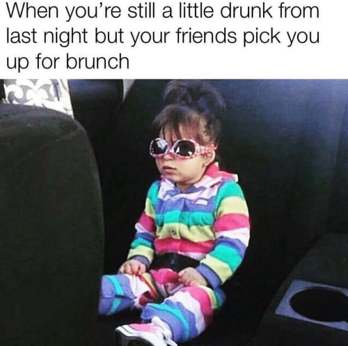brunch: When you're still a little drunk from  last night but your friends pick you  up for brunch