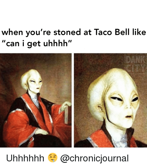 """Dank, Taco Bell, and Weed: when you're stoned at Taco Bell like  """"can i get uhhhh""""  DANK Uhhhhhh 🤤 @chronicjournal"""