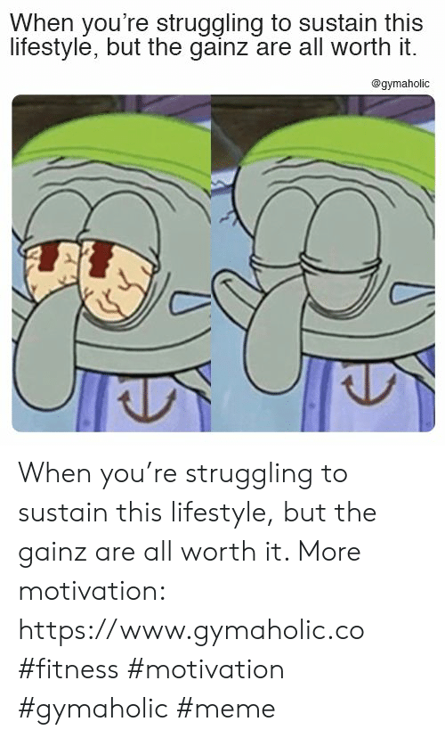 Meme, Lifestyle, and Fitness: When you're struggling to sustain this  lifestyle, but the gainz are all worth it.  @gymaholic When you're struggling to sustain this lifestyle, but the gainz are all worth it.  More motivation: https://www.gymaholic.co  #fitness #motivation #gymaholic #meme