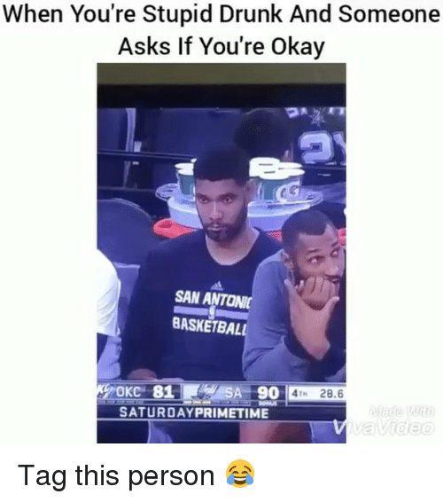 personable: When You're Stupid Drunk And Someone  Asks If You're Okay  SAN ANTONI  BASKETBALL  OKC 81S  SA 90 4T 28.6  SATURDAYPRIMETIME  Video Tag this person 😂