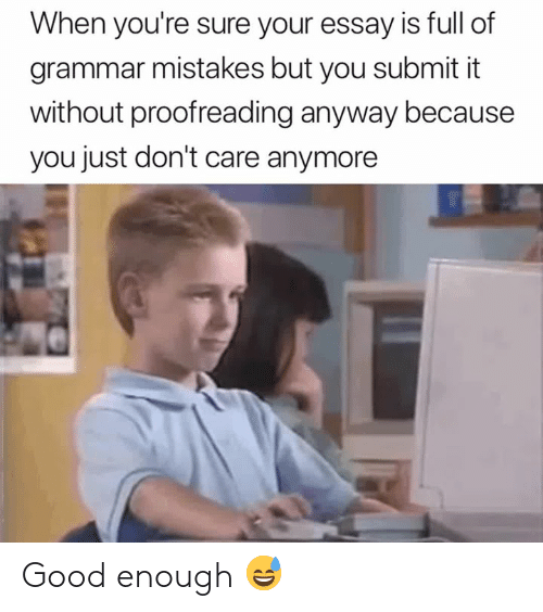 Good, Mistakes, and Grammar: When you're sure your essay is full of  grammar mistakes but you submit it  without proofreading anyway because  you just don't care anymore Good enough 😅