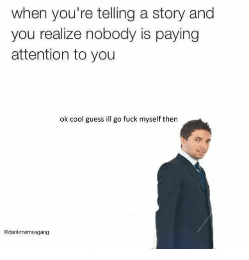 Cool, Fuck, and Guess: when you're telling a story and  you realize nobody is paying  attention to you  ok cool guess ill go fuck myself then  @dankmemesgang