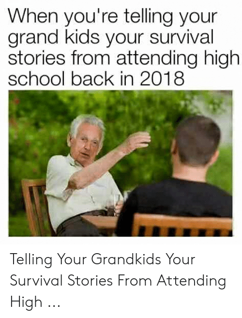 Survival Stories: When you're telling your  grand kids your survival  stories from attending high  school back in 2018 Telling Your Grandkids Your Survival Stories From Attending High ...