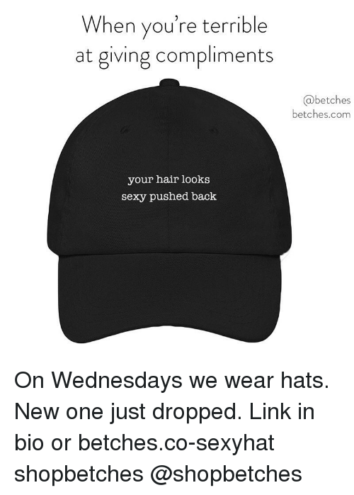 Sexy, Hair, and Link: When you're terrible  at giving compliments  @betches  betches.com  your hair looks  sexy pushed back On Wednesdays we wear hats. New one just dropped. Link in bio or betches.co-sexyhat shopbetches @shopbetches