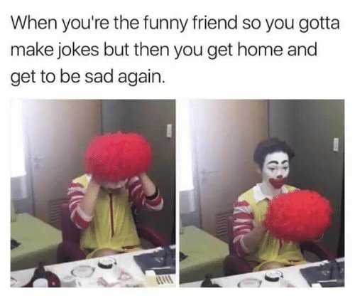 Funny, Home, and Jokes: When you're the funny friend so you gotta  make jokes but then you get home and  get to be sad again.