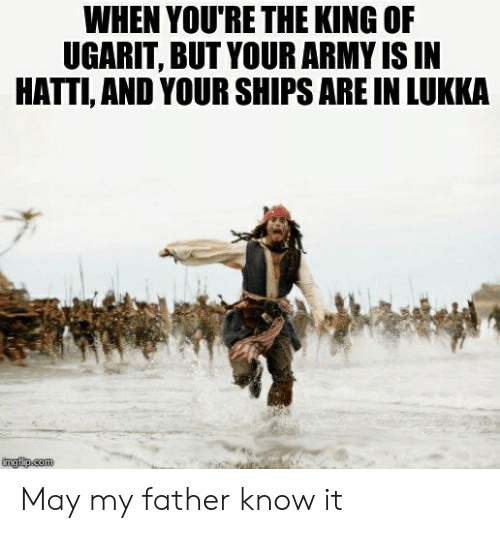 Army, History, and King: WHEN YOU'RE THE KING OF  UGARIT, BUT YOUR ARMY IS IN  HATTI, AND YOUR SHIPS ARE IN LUKKA May my father know it