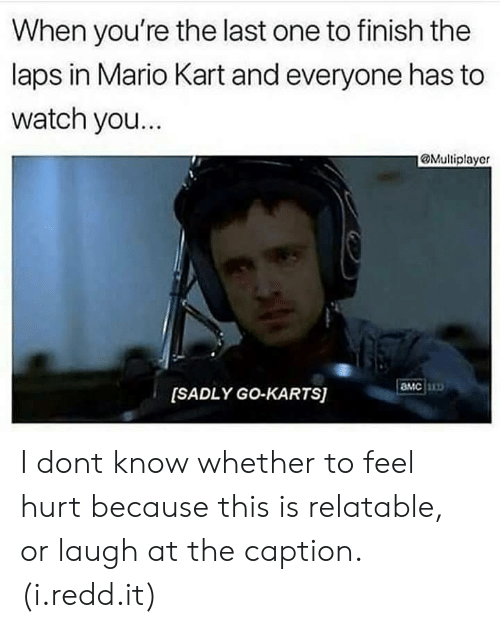 laps: When you're the last one to finish the  laps in Mario Kart and everyone has to  watch you...  @Multiplayer  MC  [SADLY GO-KARTS) I dont know whether to feel hurt because this is relatable, or laugh at the caption. (i.redd.it)