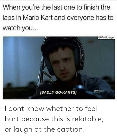 laps: When you're the last one to finish the  laps in Mario Kart and everyone has to  watch you.  @Multiplayer  амс  [SADLY GO-KARTS) I dont know whether to feel hurt because this is relatable, or laugh at the caption.