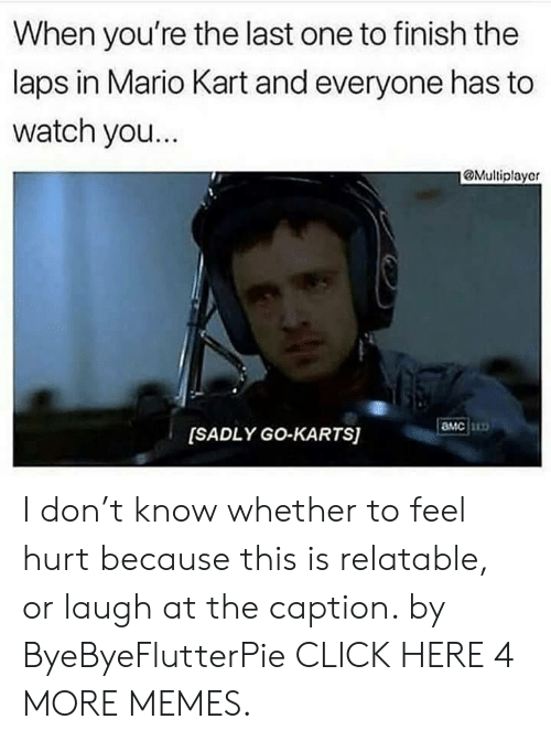laps: When you're the last one to finish the  laps in Mario Kart and everyone has to  watch yo...  @Multiplayer  aMc  [SADLY GO-KARTS] I don't know whether to feel hurt because this is relatable, or laugh at the caption. by ByeByeFlutterPie CLICK HERE 4 MORE MEMES.