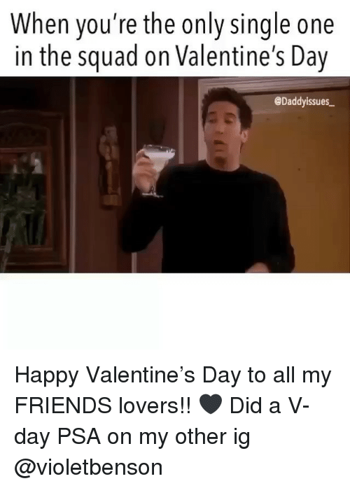 Friends, Squad, and Valentine's Day: When you're the only single one  in the squad on Valentine's Day  @Daddyissues Happy Valentine's Day to all my FRIENDS lovers!! 🖤 Did a V-day PSA on my other ig @violetbenson