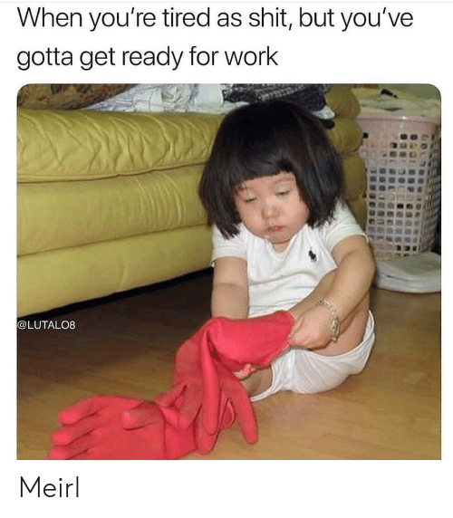 Shit, Work, and MeIRL: When you're tired as shit, but you've  gotta get ready for work  @LUTALO8 Meirl