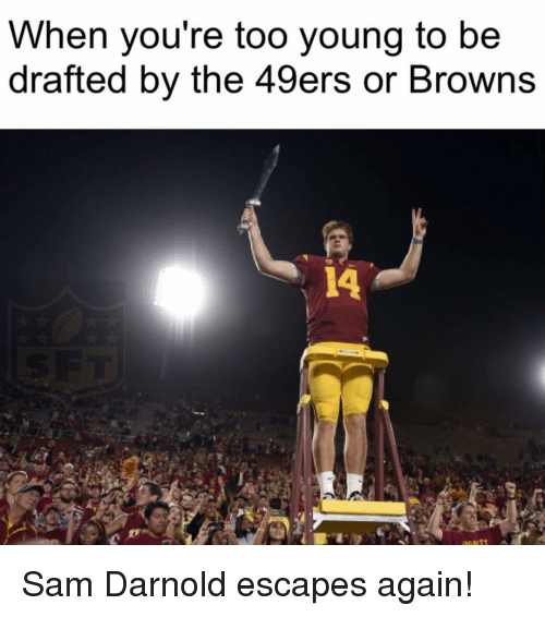 49er: When you're too young to be  drafted by the 49ers or Browns Sam Darnold escapes again!