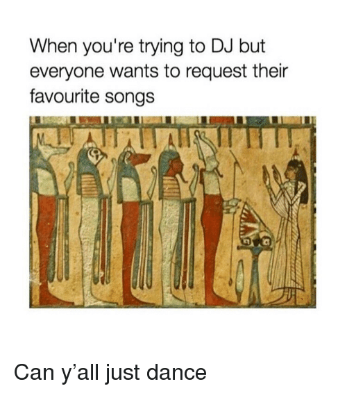 Songs, Classical Art, and Dance: When you're trying to DJ but  everyone wants to request their  favourite songs Can y'all just dance