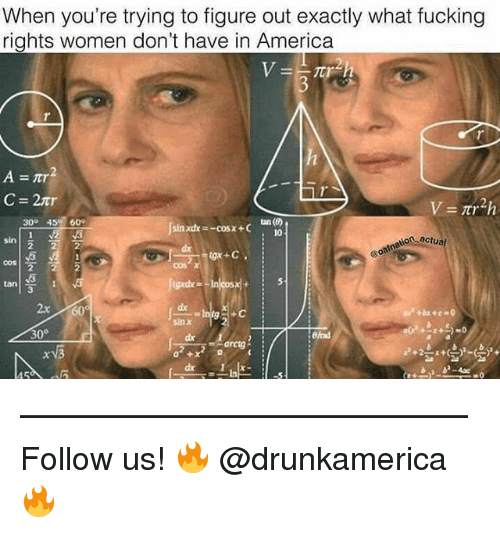 America, Fucking, and Memes: When you're trying to figure out exactly what fucking  rights women don't have in America  C=2nr  tan()  10  30° 45 60  onactua  cos  tan  3  x 60  sin χ  30°  Btad  15 —————————————— Follow us! 🔥 @drunkamerica 🔥
