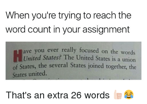 Memes, United, and Word: When you're trying to reach the  word count in your assignment  ou ever really focused on the words  United States? The United States is a union  of States, the several States joined together, the  ave y  States united That's an extra 26 words 👍🏻😂